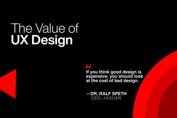 The Value of UX Design. If you think good design is expensive, you should look at the cost of bad design.  —DR. Ralf Speth. CEO. Jaguar